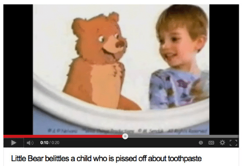 Bear, Who, and Child: 0:10/0:20  Litte Bear belittes a child who is pissed off about toothpaste