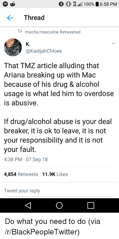 Anaconda, Blackpeopletwitter, and Alcohol: 0 \111 100%  6:58 PM  Thread  t  mocha masculine Retweeted  K.  @KadijahChloee  That TMZ article alluding that  Ariana breaking up with Mac  because of his drug & alcohol  usage is what led him to overdose  is abusive  If drug/alcohol abuse is your deal  breaker, it is ok to leave, it is not  your responsibility and it is not  your fault.  4:38 PM 07 Sep 18  4,854 Retweets 11.9K Likes  Tweet your reply Do what you need to do (via /r/BlackPeopleTwitter)