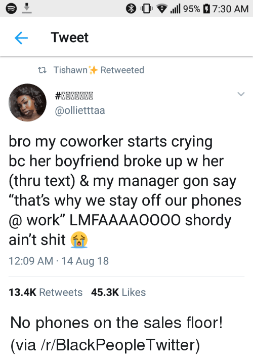 "Blackpeopletwitter, Crying, and Shit: 0 .111 95%  7:30 AM  Tweet  ti TishawnRetweeted  @ollietttaa  bro my coworker starts crying  bc her boyfriend broke up w her  (thru text) & my manager gon say  ""that's why we stay off our phones  @ work"" LMFAAAAO000 shordy  ain't shit f  12:09 AM 14 Aug 18  13.4K Retweets 45.3K Likes No phones on the sales floor! (via /r/BlackPeopleTwitter)"