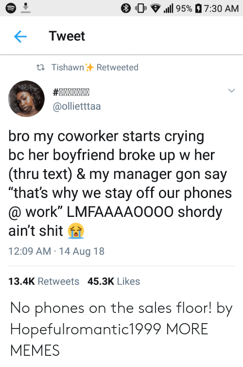 "Crying, Dank, and Memes: 0 .111 95%  7:30 AM  Tweet  ti TishawnRetweeted  @ollietttaa  bro my coworker starts crying  bc her boyfriend broke up w her  (thru text) & my manager gon say  ""that's why we stay off our phones  @ work"" LMFAAAAO000 shordy  ain't shit f  12:09 AM 14 Aug 18  13.4K Retweets 45.3K Likes No phones on the sales floor! by Hopefulromantic1999 MORE MEMES"