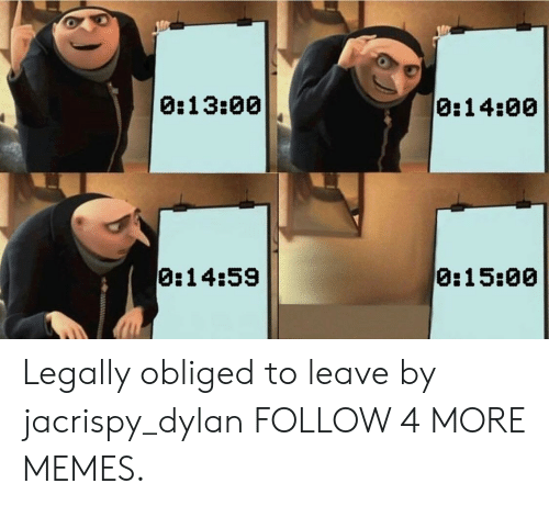 obliged: 0:14:00  0:13:00  0:15:00  0:14:59 Legally obliged to leave by jacrispy_dylan FOLLOW 4 MORE MEMES.