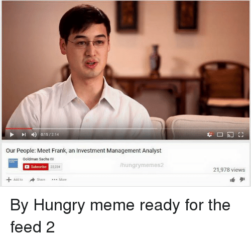 Dank, Hungry, and Meme: 0:15/214  our People: Meet Frank, an Investment Management Analyst  Goldman Sachs  hungry memes2  Subscribe 22,234  21,978 views By Hungry meme ready for the feed 2