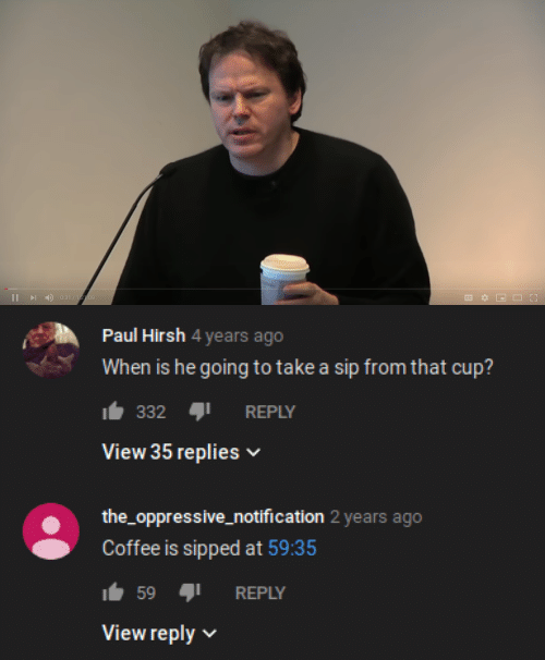 Coffee, Paul, and Sip: 0:31/122:09  I   Paul Hirsh 4 years ago  When is he going to take a sip from that cup?  332  REPLY  View 35 replies  the_oppressive_notification 2 years ago  Coffee is sipped at 59:35  59  REPLY  View reply
