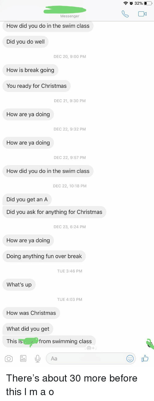Christmas, Break, and Messenger: 0 32%  Messenger  How did you do in the swim class  Did you do well  DEC 20, 9:00 PM  How is break going  You ready for Christmas  DEC 21, 9:30 PM  How are ya doing  DEC 22, 9:32 PM  How are va doing  DEC 22, 9:57 PM  How did you do in the swim class  DEC 22, 10:18 PM  Did you get an A  Did you ask for anything for Christmas  DEC 23, 6:24 PM  How are ya doing  Doing anything fun over break  TUE 3:46 PM  What's up  TUE 4:03 PM  How was Christmas  What did you get  This  from swimming class