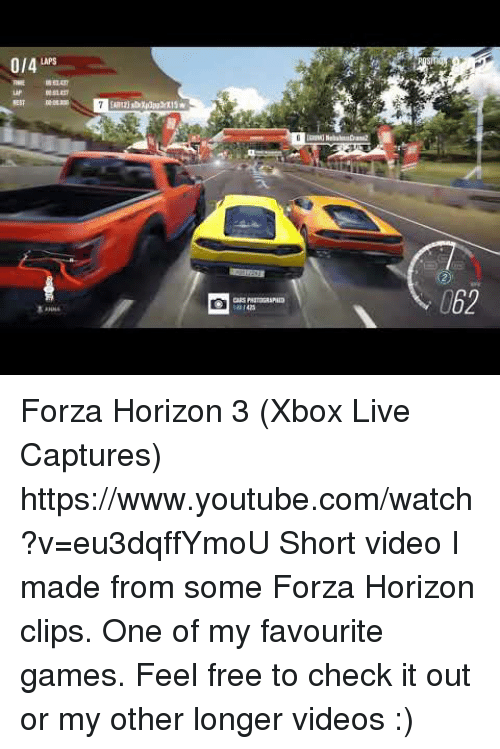 xbox live: 0/4 LAPS  062 Forza Horizon 3 (Xbox Live Captures) https://www.youtube.com/watch?v=eu3dqffYmoU  Short video I made from some Forza Horizon clips. One of my favourite games. Feel free to check it out or my other longer videos :)