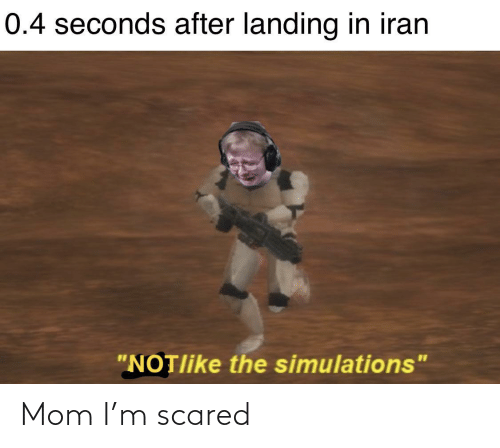 "scared: 0.4 seconds after landing in iran  ""NOTlike the simulations"" Mom I'm scared"