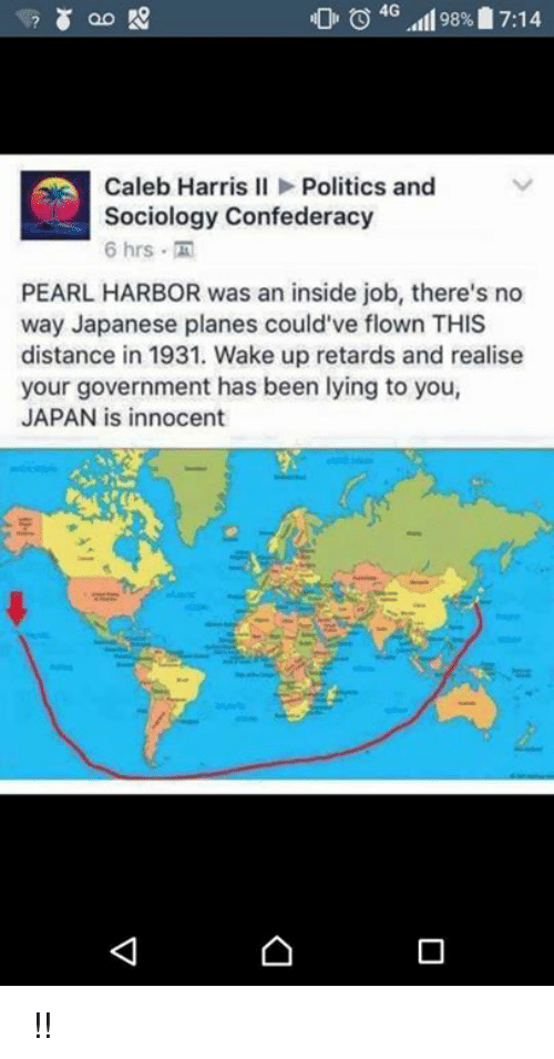 Retarded, Japan, and Pearl Harbor: 0 4G  98%17:14  Caleb Harris II Politics and  Sociology Confederacy  6 hrs  PEARL HARBOR was an inside job, there's no  way Japanese planes could've flown THIS  distance in 1931. Wake up retards and realise  your government has been lying to you,  JAPAN is innocent ちくしょう !!