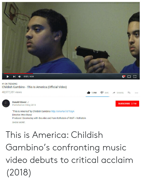"""donald glover: -  0:52 / 4:04  #1 ON TRENDING  Childish Gambino This Is America (Official Video)  48,977,351 views  1.9M 84 SHARE  Donald Glover  Published on 5 May 2018  SUBSCRIBE 2.1M  """"This is America"""" by Childish Gambino http://smarturl.it/TclgA  Director: Hiro Murai  Producer: Doomsday with Ibra Ake and Fam Rothstein of Wolf Rothstein  SHOW MORE This is America: Childish Gambino's confronting music video debuts to critical acclaim (2018)"""