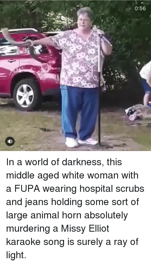 Fupa, Memes, and Scrubs: 0:56 In a world of darkness, this middle aged white woman with a FUPA wearing hospital scrubs and jeans holding some sort of large animal horn absolutely murdering a Missy Elliot karaoke song is surely a ray of light.