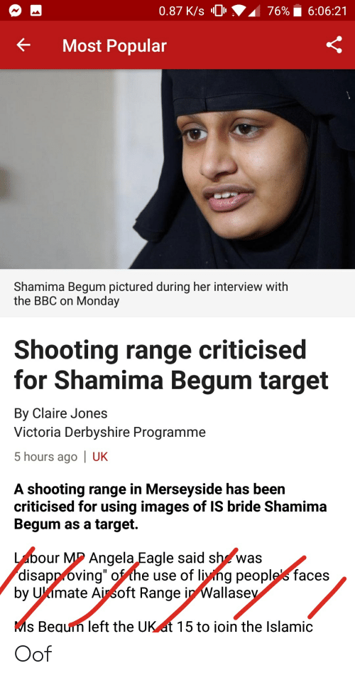 "Shamima Begum: 0.87 K/s 0  76%  6:06:21  Most Popular  Shamima Begum pictured during her interview with  the BBC on Monday  Shooting range criticised  for Shamima Begum target  By Claire Jones  Victoria Derbyshire Programme  5 hours ago | UK  A shooting range in Merseyside has been  criticised for using images of IS bride Shamima  Begum as a target.  our M2 Angela Eagle said sh^was  disapp óving"" ofthe use of liyng peoplefaces  by Ukimate Ainsoft Range in Wallase  s Bequin left the UK at 15 to join the Islamic Oof"