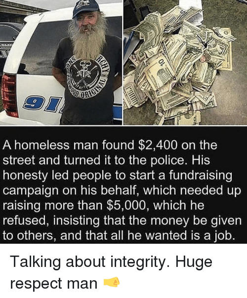 Homeless, Money, and Police: 0  A homeless man found $2,400 on the  street and turned it to the police. His  honesty led people to start a fundraising  campaign on his behalf, which needed up  raising more than $5,000, which he  refused, insisting that the money be given  to others, and that all he wanted is a job. Talking about integrity. Huge respect man 🤜