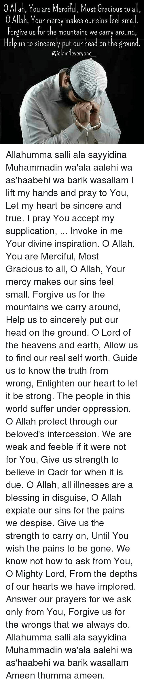 Head, Memes, and True: 0 Allah, You are Merciful, Most Gracious to all,  O Allah, Your mercy makes our sins feel small  Forgive us for the mountains we carry around  Help us to sincerely put our head on the ground  @islam everyone Allahumma salli ala sayyidina Muhammadin wa'ala aalehi wa as'haabehi wa barik wasallam I lift my hands and pray to You, Let my heart be sincere and true. I pray You accept my supplication, ... Invoke in me Your divine inspiration. O Allah, You are Merciful, Most Gracious to all, O Allah, Your mercy makes our sins feel small. Forgive us for the mountains we carry around, Help us to sincerely put our head on the ground. O Lord of the heavens and earth, Allow us to find our real self worth. Guide us to know the truth from wrong, Enlighten our heart to let it be strong. The people in this world suffer under oppression, O Allah protect through our beloved's intercession. We are weak and feeble if it were not for You, Give us strength to believe in Qadr for when it is due. O Allah, all illnesses are a blessing in disguise, O Allah expiate our sins for the pains we despise. Give us the strength to carry on, Until You wish the pains to be gone. We know not how to ask from You, O Mighty Lord, From the depths of our hearts we have implored. Answer our prayers for we ask only from You, Forgive us for the wrongs that we always do. Allahumma salli ala sayyidina Muhammadin wa'ala aalehi wa as'haabehi wa barik wasallam Ameen thumma ameen.