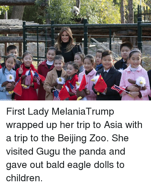 Beijing, Children, and Memes: 0  AP Photowg an Guan First Lady MelaniaTrump wrapped up her trip to Asia with a trip to the Beijing Zoo. She visited Gugu the panda and gave out bald eagle dolls to children.
