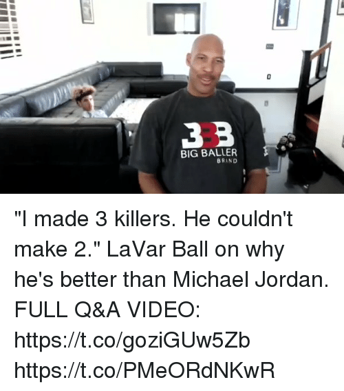 "Jordans, Memes, and Michael Jordan: 0  BIG BALLER  BRAND  8 ""I made 3 killers. He couldn't make 2."" LaVar Ball on why he's better than Michael Jordan.  FULL Q&A VIDEO: https://t.co/goziGUw5Zb https://t.co/PMeORdNKwR"