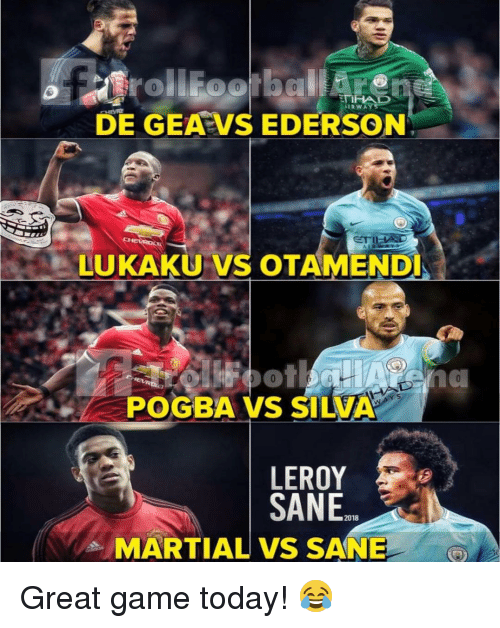 Memes, Game, and Today: 0%  DE GEA VS EDERSON  LUKAKU VS OTAMEND  POGBA VS SILVA  LEROY  SANE.  2018  MARTIAL VS SANE Great game today! 😂