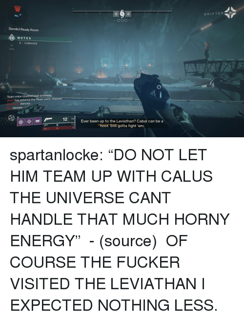"Energy, Horny, and Tumblr: 0  DRIFTER  0  Derelict Ready Room  MOTES  0 Collected  w available  Team voice chann  dfnkt has entered the Team voice  dances  dances  7  Ever been up to the Leviathan? Cabal can be a  hoot. Still gotta fight 'em.  73 spartanlocke:  ""DO NOT LET HIM TEAM UP WITH CALUS THE UNIVERSE CANT HANDLE THAT MUCH HORNY ENERGY""  - (source)   OF COURSE THE FUCKER VISITED THE LEVIATHAN I EXPECTED NOTHING LESS."