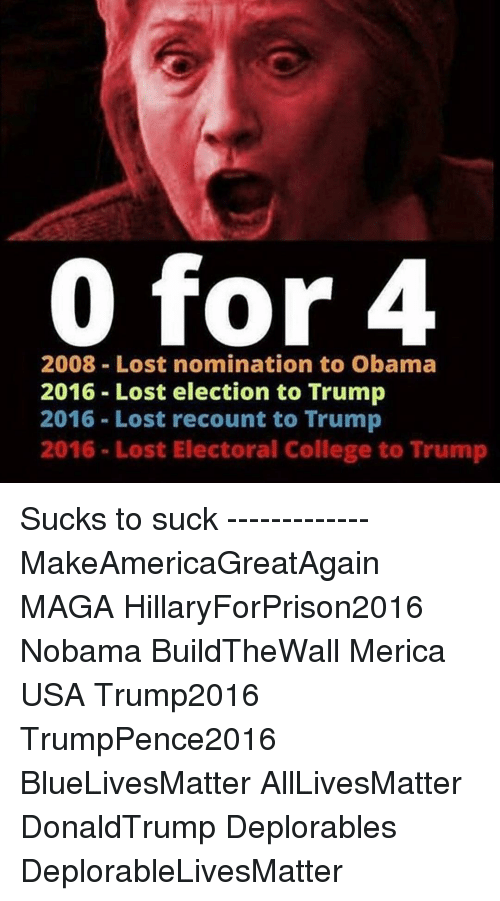 Memes, 🤖, and Electoral College: 0 for 4  2008 Lost nomination to Obama  2016 Lost election to Trump  2016 Lost recount to Trump  2016 Lost Electoral College to Trump Sucks to suck ------------- MakeAmericaGreatAgain MAGA HillaryForPrison2016 Nobama BuildTheWall Merica USA Trump2016 TrumpPence2016 BlueLivesMatter AllLivesMatter DonaldTrump Deplorables DeplorableLivesMatter