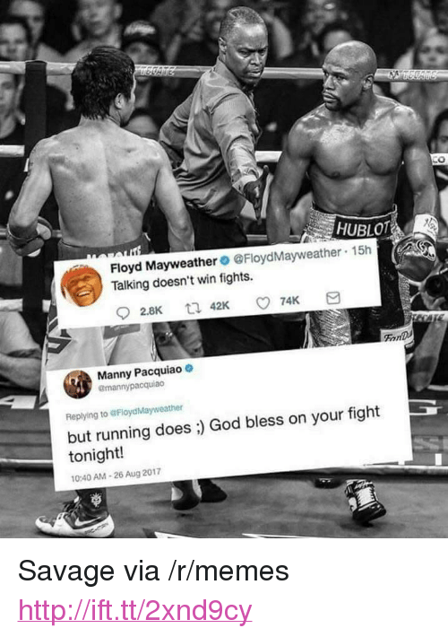 """manny pacquiao: 0  HUBLOT  Floyd Mayweather@FloydMayweather  Talking doesn't win fights.  15h  FonD  Manny Pacquiao  @mannypacquiao  Replying to @FloydMayweather  but running does ;) God bless on your fight  tonight!  0:40 AM-26 Aug 2017 <p>Savage via /r/memes <a href=""""http://ift.tt/2xnd9cy"""">http://ift.tt/2xnd9cy</a></p>"""