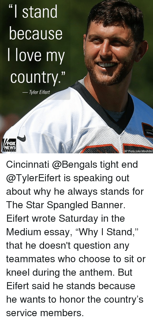"Cincinnati Bengals, Love, and Memes: (0  I stand  because  I love my  country.'""  - Tyler Eifert  FIFTH  FOX  NEWS  lhn Mtinchillol Cincinnati @Bengals tight end @TylerEifert is speaking out about why he always stands for The Star Spangled Banner. Eifert wrote Saturday in the Medium essay, ""Why I Stand,"" that he doesn't question any teammates who choose to sit or kneel during the anthem. But Eifert said he stands because he wants to honor the country's service members."