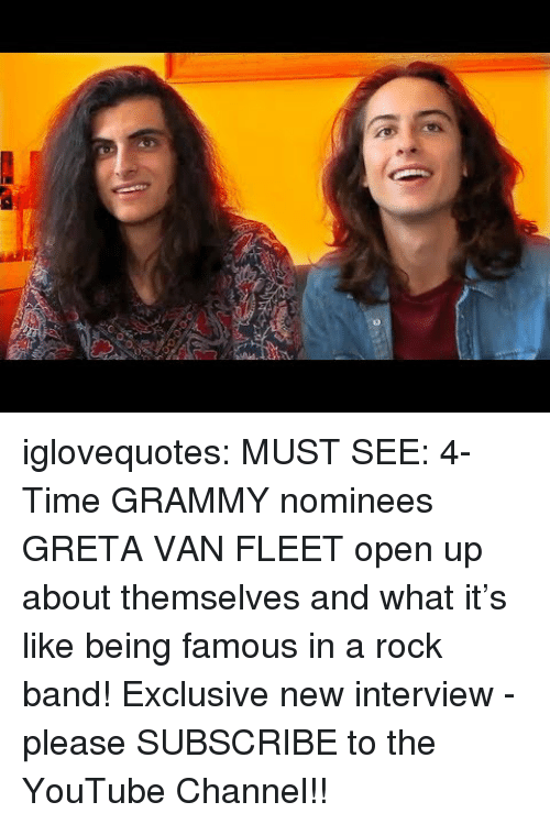 Tumblr, youtube.com, and Blog: 0 iglovequotes:    MUST SEE: 4-Time GRAMMY nominees GRETA VAN FLEET open up about themselves and what it's like being famous in a rock band! Exclusive new interview - please SUBSCRIBE to the YouTube Channel!!