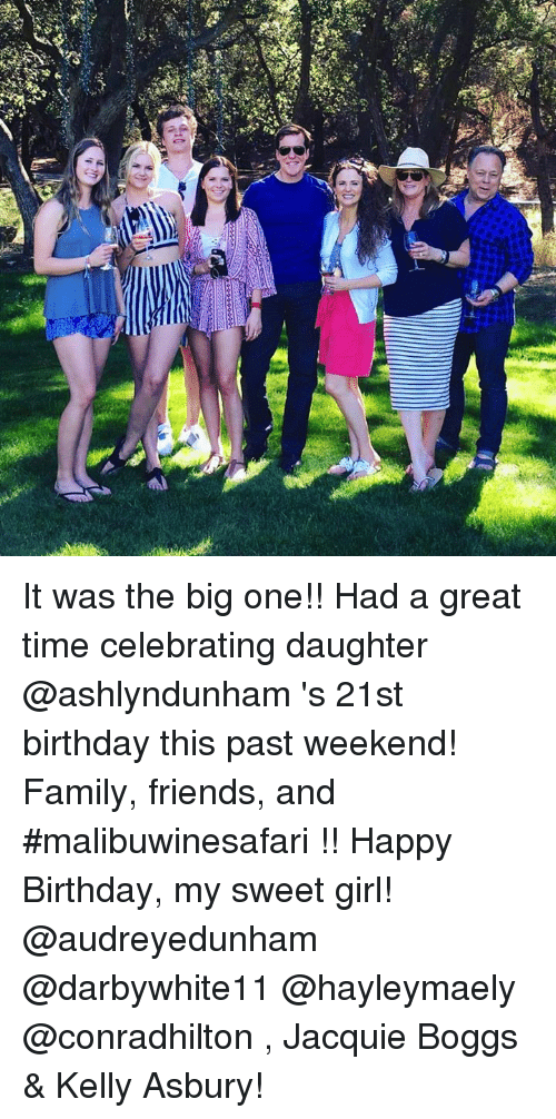 the big one: 0 It was the big one!!  Had a great time celebrating daughter @ashlyndunham 's 21st birthday this past weekend! Family, friends, and #malibuwinesafari !! Happy Birthday, my sweet girl!  @audreyedunham @darbywhite11 @hayleymaely @conradhilton , Jacquie Boggs & Kelly Asbury!