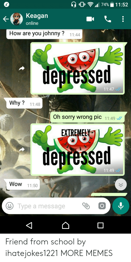 Dank, Memes, and School: 0  Keagan  online  How are you johnny?  11:44  depressed  11:47  Why? 11:48  Oh sorry wrong pic 11:49  depressed  11:49  Wow 11:50  Type a messageO Friend from school by ihatejokes1221 MORE MEMES