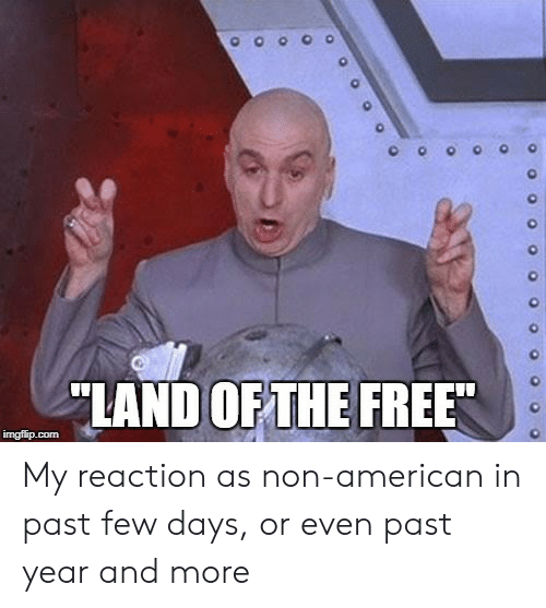American, Free, and More: 0  LAND OFTHE FREE My reaction as non-american in past few days, or even past year and more