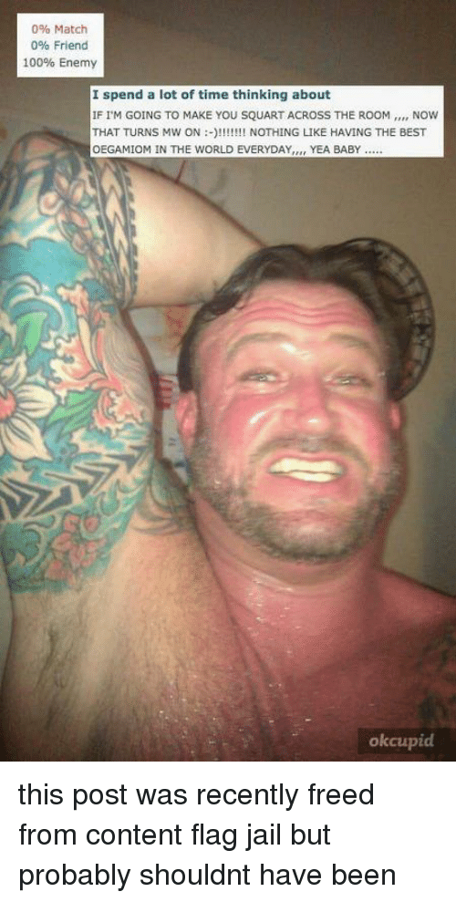 Anaconda, Jail, and Best: 0% Match  0% Friend  100% Enemy  I spend a lot of time thinking about  IF IM GOING TO MAKE YOU SQUART ACROSS THE ROOM,.., NOW  THAT TURNS MW ON:!!!I NOTHING LIKE HAVING THE BEST  OEGAMIOM IN THE WORLD EVERYDAY,, YEA BABY  okcupid   this post was recently freed from content flag jail  but probably shouldnt have been