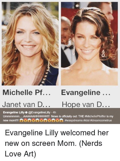 hopeing: 0  Michelle Pf... Evangeline  ...  Janet van D...  Hope van D...  Evangeline Lilly@EvangelineLilly 4h  Ummmmmm AAAAAAHHHHHH!!! News is officially out: THE #MichellePfeiffer is my  new mom!!!! fen ft ft. Evangeline Lilly welcomed her new on screen Mom.  (Nerds Love Art)