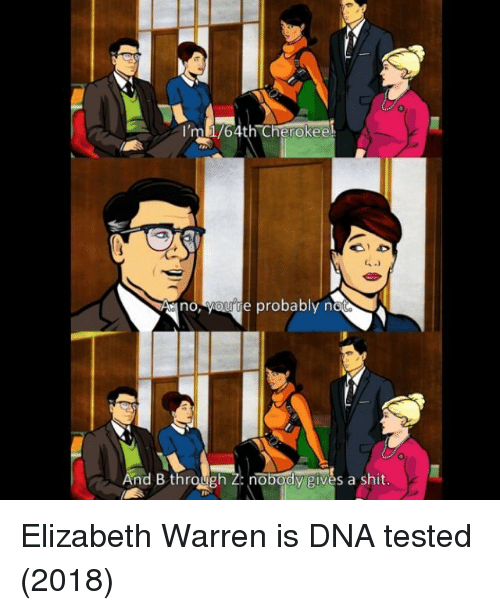 Elizabeth Warren: 0  ml/4th Cherokee  6  Ano, yourte probably n  And B throunobody givès a shit. Elizabeth Warren is DNA tested (2018)