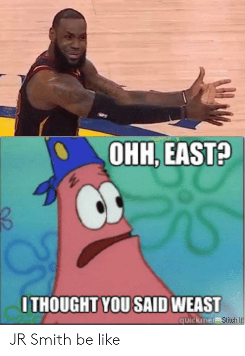 Be Like, J.R. Smith, and Stitch: 0  OHH, EAST?  ITHOUGHT YOU SAID WEAS  quickine  Stitch It JR Smith be like
