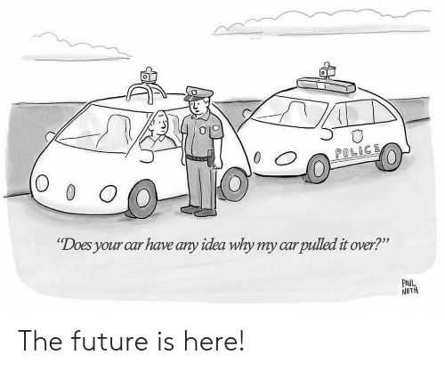 """It Over: 0  POLICE  O 0 O  """"Does your car have any idea why my carpulled it over?""""  PAUL  NOTH The future is here!"""