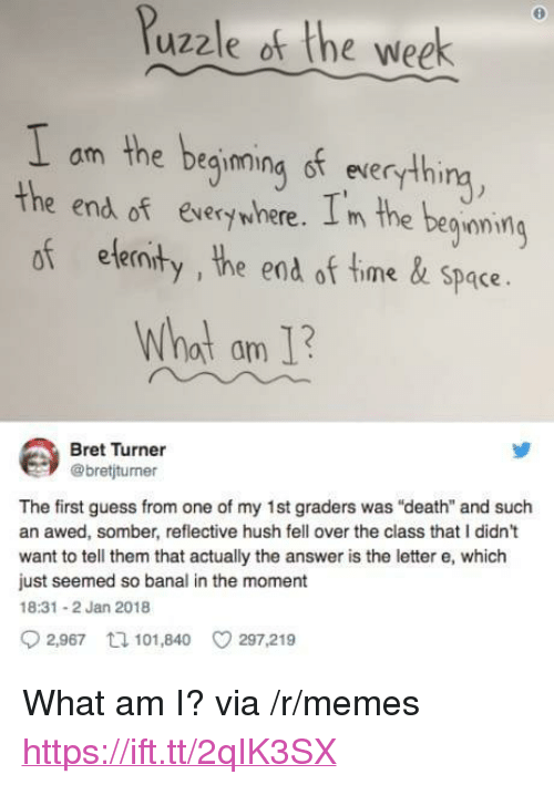 "Memes, Death, and Guess: 0  Puzzle of the week  am the deqimmina st everythi  the end of Exverywhere. I m the beoning  of elemit .  y, the end of time&Space  Whot am 1  Bret Turner  @bretijturner  The first guess from one of my 1st graders was ""death"" and such  an awed, somber, reflective hush fell over the class that I didn't  want to tell them that actually the answer is the letter e, which  just seemed so banal in the moment  18:31 2 Jan 2018  2,967 tl 101,840 297,219 <p>What am I? via /r/memes <a href=""https://ift.tt/2qIK3SX"">https://ift.tt/2qIK3SX</a></p>"