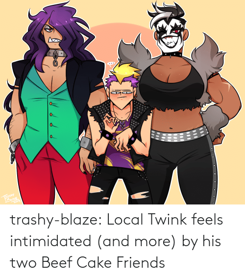 And More: 0.  RASHY trashy-blaze:    Local Twink feels intimidated (and more) by his two Beef Cake Friends