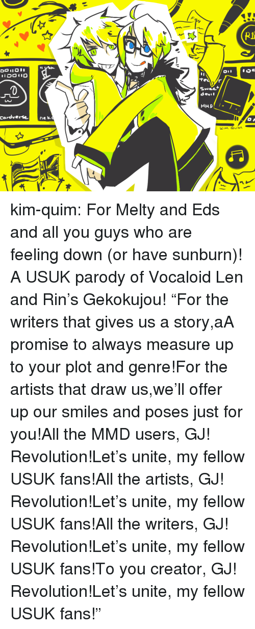 "Target, Tumblr, and youtube.com: 0  Swee  devil  LAC  cardverse nek kim-quim:  For Melty and Eds and all you guys who are feeling down (or have sunburn)! A USUK parody of Vocaloid Len and Rin's Gekokujou! ""For the writers that gives us a story,aA promise to always measure up to your plot and genre!For the artists that draw us,we'll offer up our smiles and poses just for you!All the MMD users, GJ! Revolution!Let's unite, my fellow USUK fans!All the artists, GJ! Revolution!Let's unite, my fellow USUK fans!All the writers, GJ! Revolution!Let's unite, my fellow USUK fans!To you creator, GJ! Revolution!Let's unite, my fellow USUK fans!"""