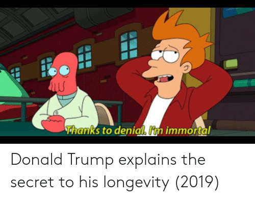 Donald Trump, Trump, and Secret: 0  Thanks to denial Um immortal Donald Trump explains the secret to his longevity (2019)