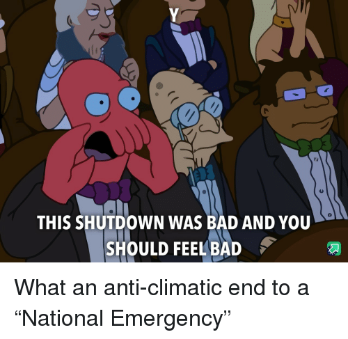 "Bad, Anti, and Emergency: 0  THIS SHUTDOWN WAS BAD AND YOU  SHOULD FEEL BAD What an anti-climatic end to a ""National Emergency"""