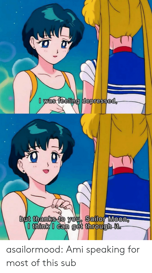 Speaking: 0 was feeling depressed,  but thanks to you, Sailor Moon  think I can get through it. asailormood:  Ami speaking for most of this sub