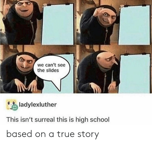 School, True, and True Story: 0  we can't see  the slides  ) ladylexluther  This isn't surreal this is high school based on a true story