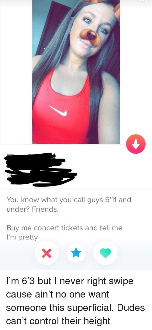 Buy Me: 0  You know what you call guys 5'11 and  under? Friends.  Buy me concert tickets and tell me  I'm pretty I'm 6'3 but I never right swipe cause ain't no one want someone this superficial. Dudes can't control their height