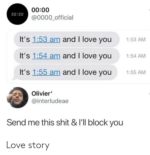 Olivier: 00:00  @0000 official  00:00  It's 1:53 am and I love you  1:53 AM  It's 1:54 am and I love you  1:54 AM  It's 1:55 am and I love you  1:55 AM  Olivier'  @interludeae  Send me this shit & I'll block you Love story