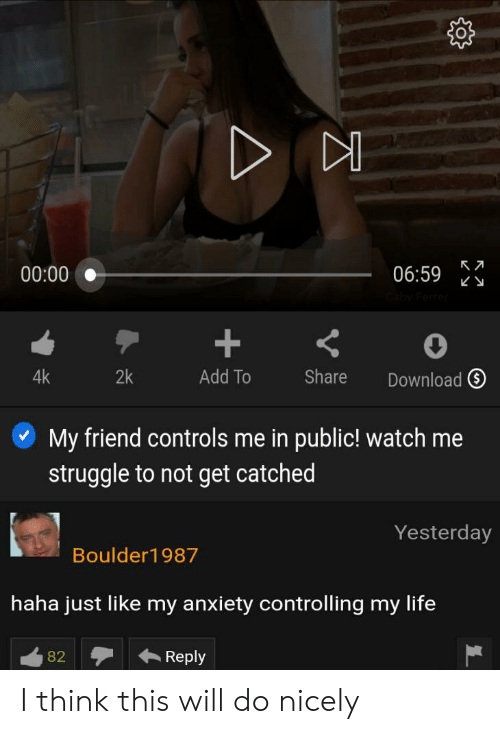 Life, Struggle, and Watch Me: 00:00  06:59  4k  2k  Add To  Share  Download  My friend controls me in public! watch me  struggle to not get catched  Yesterday  Boulder1987  haha just like my anxiety controlling my life  Reply  82 I think this will do nicely
