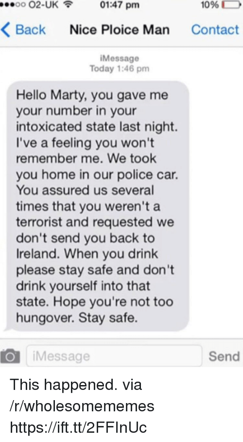 Hello, Police, and Home: 00 02-UK01:47 pm  1096  D  Back Nice Ploice Man Contact  iMessage  Today 1:46 pm  Hello Marty, you gave me  your number in your  intoxicated state last night.  I've a feeling you won't  remember me. We took  you home in our police car.  You assured us several  times that you weren't a  terrorist and requested we  don't send you back to  Ireland. When you drink  please stay safe and don't  drink yourself into that  state. Hope you're not too  hungover. Stay safe.  O iMessage  Send This happened. via /r/wholesomememes https://ift.tt/2FFInUc