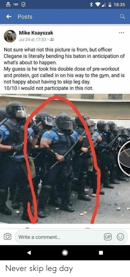 pre workout: 00 100  18:35  Posts  Mike Ksayszak  Jul 24 at 17:53 .  Not sure what riot this picture is from, but officer  Clegane is literally bending his baton in anticipation of  what's about to happen.  My guess is he took his double dose of pre-workout  and protein, got called in on his way to the gym, and is  not happy about having to skip leg day.  10/10 I would not participate in this riot.  Write a comment..  GIF Never skip leg day