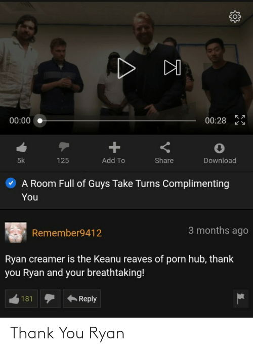 Porn Hub, Thank You, and Porn: 00:28  00:00  125  5k  Add To  Share  Download  A Room Full of Guys Take Turns Complimenting  You  3 months ago  Remember9412  Ryan creamer is the Keanu reaves of porn hub, thank  you Ryan and your breathtaking!  181  Reply Thank You Ryan