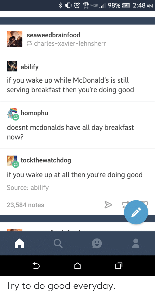 McDonalds, Breakfast, and Good: 00 ? HE..Il 98%,  2:48 AM  seaweedbrainfood  charles-xavier-lehnsherr  abilify  if you wake up while McDonald's is still  serving breakfast then you're doing good  homophu  doesnt mcdonalds have all day breakfast  now?  tockthewatchdog  if you wake up at all then you're doing good  Source: abilify  23,584 notes Try to do good everyday.