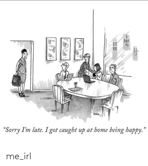 "Caught: 00  OR  BURNS  >>  ""Sorry I'm late. I got caught up at home being happy."" me_irl"