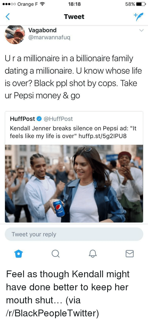 "Kendall Jenner: 00 Orange F  18:18  Tweet  Vagabond  @marwannafuq  Ur a millionaire in a billionaire family  dating a millionaire. U know whose life  is over? Black ppl shot by cops. Take  ur Pepsi money & go  HuffPost @HuffPost  Kendall Jenner breaks silence on Pepsi ad: ""It  feels like my life is over"" huffp.st/5g2IPU8  Tweet your reply <p>Feel as though Kendall might have done better to keep her mouth shut&hellip; (via /r/BlackPeopleTwitter)</p>"