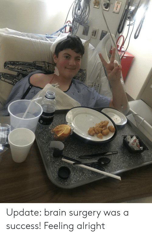 Brain, Success, and Alright: 00  POWERF Update: brain surgery was a success! Feeling alright
