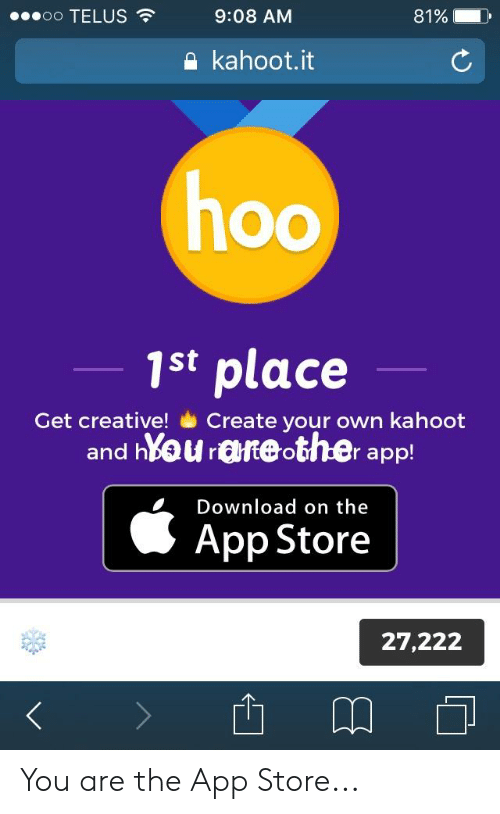 Hyou: 00 TELUS  9:08 AM  81%  kahoot.it  1st place  Get creative!Create your own kahoot  and hYou areother app!  Download on the  App Store  27,222  ДО You are the App Store...